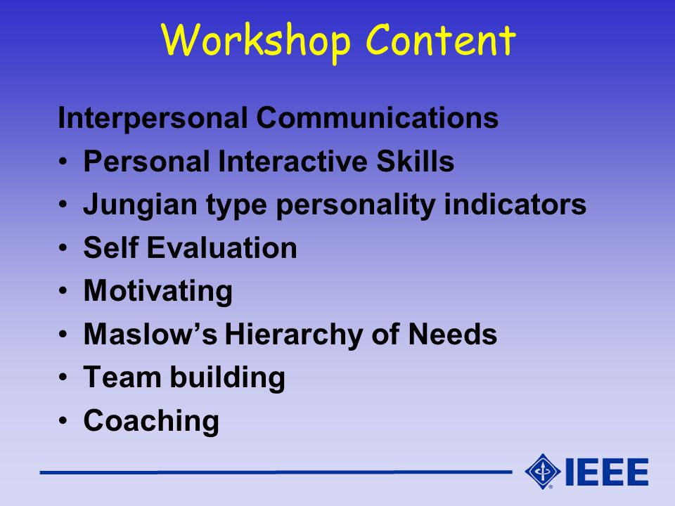 Workshop Content Interpersonal Communications Personal Interactive Skills Jungian type personality indicators Self Evaluation Motivating Maslows Hiera