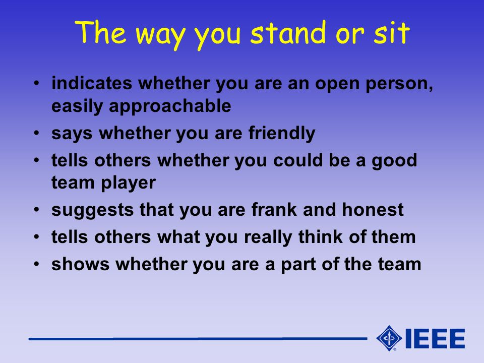 The way you stand or sit indicates whether you are an open person, easily approachable says whether you are friendly tells others whether you could be