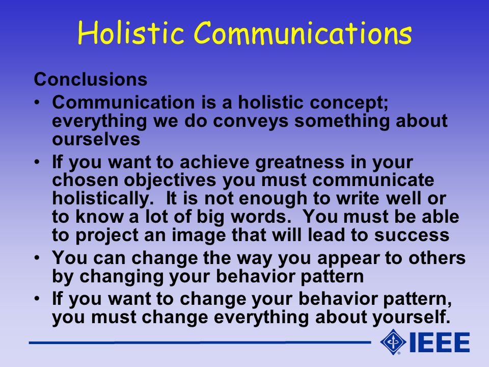 Holistic Communications Conclusions Communication is a holistic concept; everything we do conveys something about ourselves If you want to achieve gre