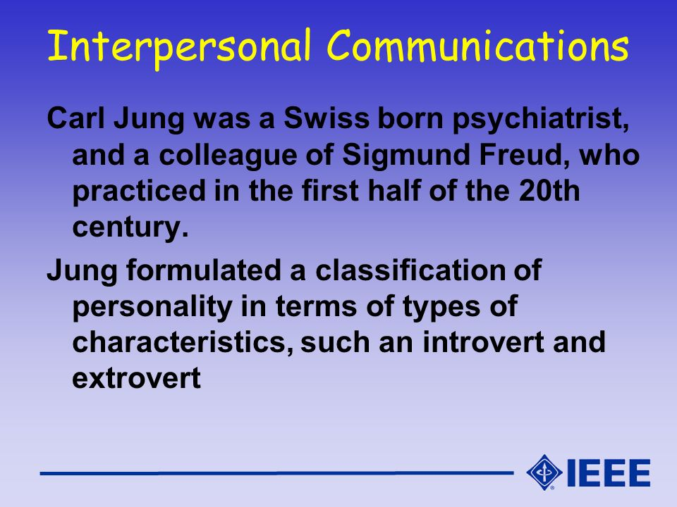 Interpersonal Communications Carl Jung was a Swiss born psychiatrist, and a colleague of Sigmund Freud, who practiced in the first half of the 20th ce
