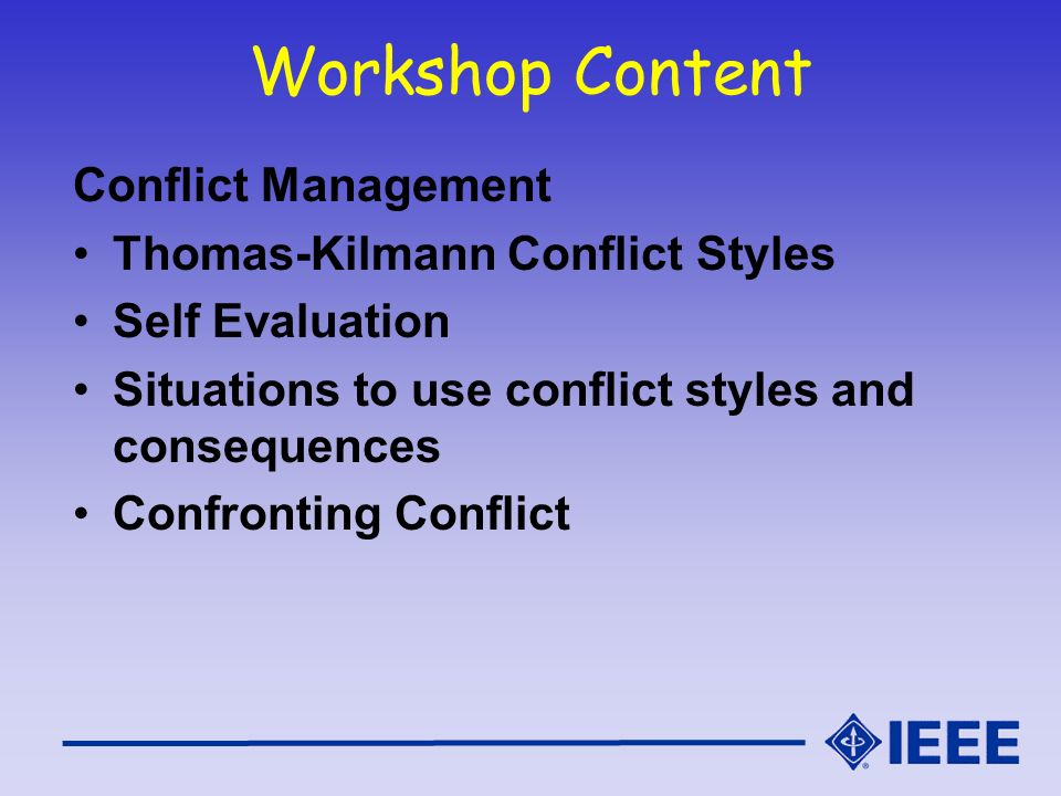 Workshop Content Conflict Management Thomas-Kilmann Conflict Styles Self Evaluation Situations to use conflict styles and consequences Confronting Con