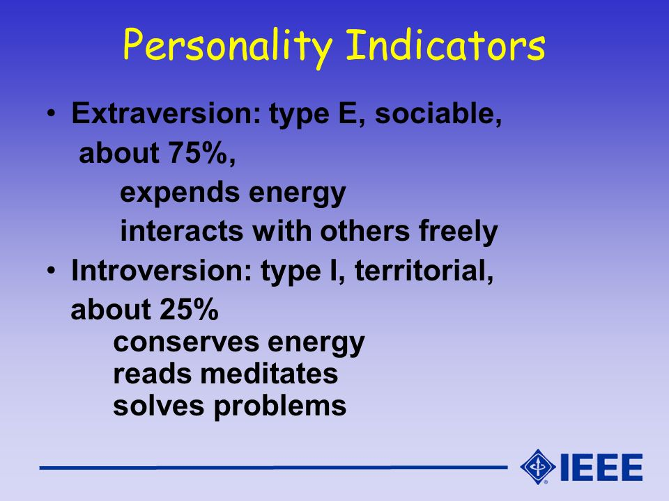 Personality Indicators Extraversion: type E, sociable, about 75%, expends energy interacts with others freely Introversion: type I, territorial, about