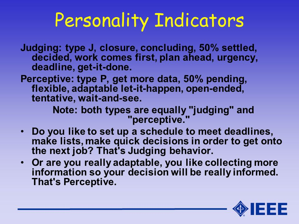 Personality Indicators Judging: type J, closure, concluding, 50% settled, decided, work comes first, plan ahead, urgency, deadline, get-it-done. Perce
