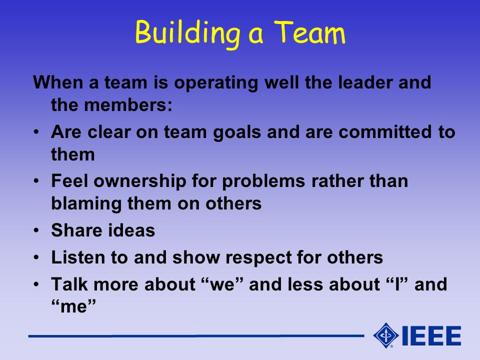 Building a Team When a team is operating well the leader and the members: Are clear on team goals and are committed to them Feel ownership for problem