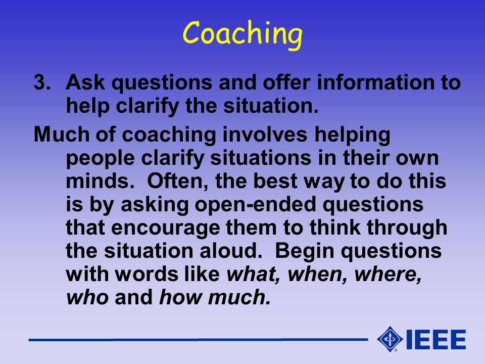 Coaching 3.Ask questions and offer information to help clarify the situation. Much of coaching involves helping people clarify situations in their own