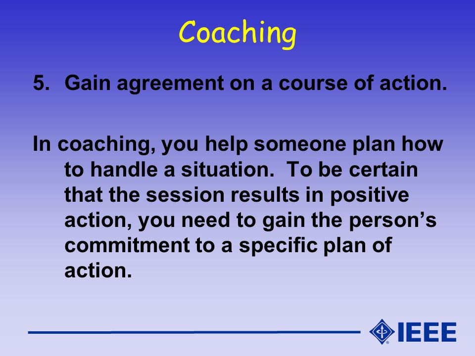 Coaching 5.Gain agreement on a course of action. In coaching, you help someone plan how to handle a situation. To be certain that the session results