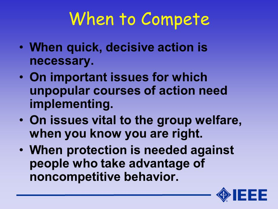 When to Compete When quick, decisive action is necessary. On important issues for which unpopular courses of action need implementing. On issues vital