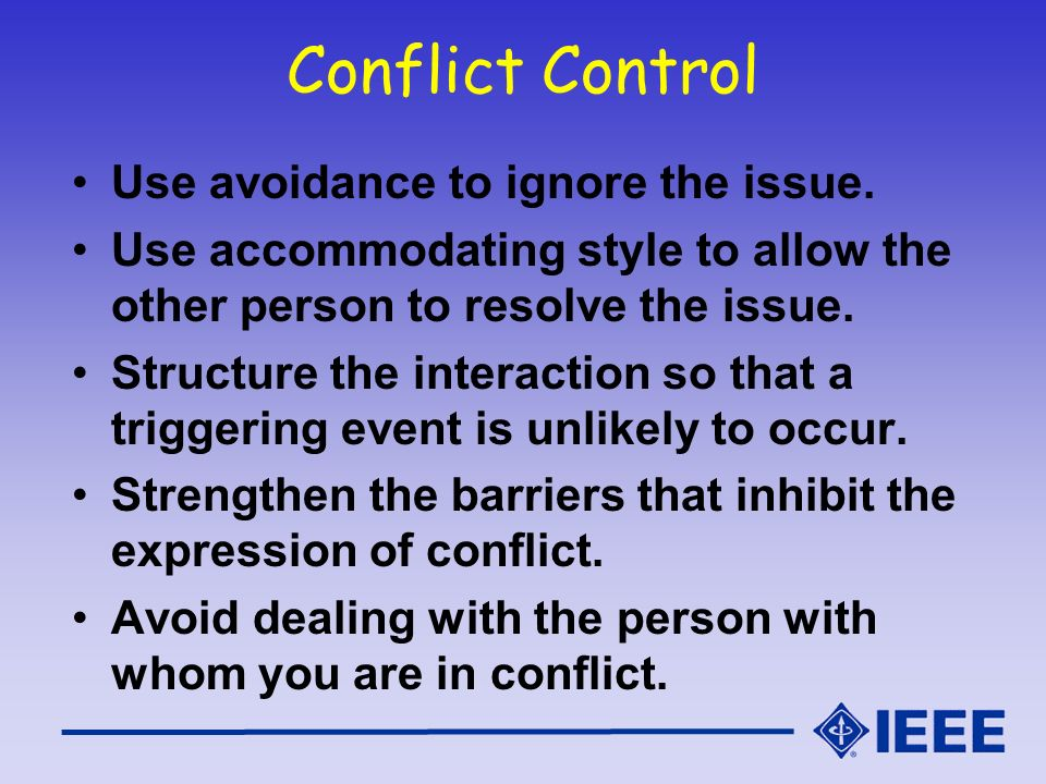 Conflict Control Use avoidance to ignore the issue. Use accommodating style to allow the other person to resolve the issue. Structure the interaction