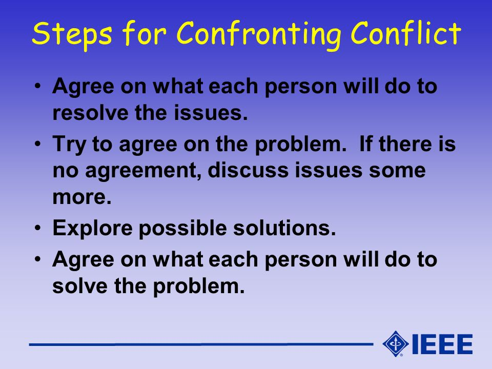 Steps for Confronting Conflict Agree on what each person will do to resolve the issues. Try to agree on the problem. If there is no agreement, discuss