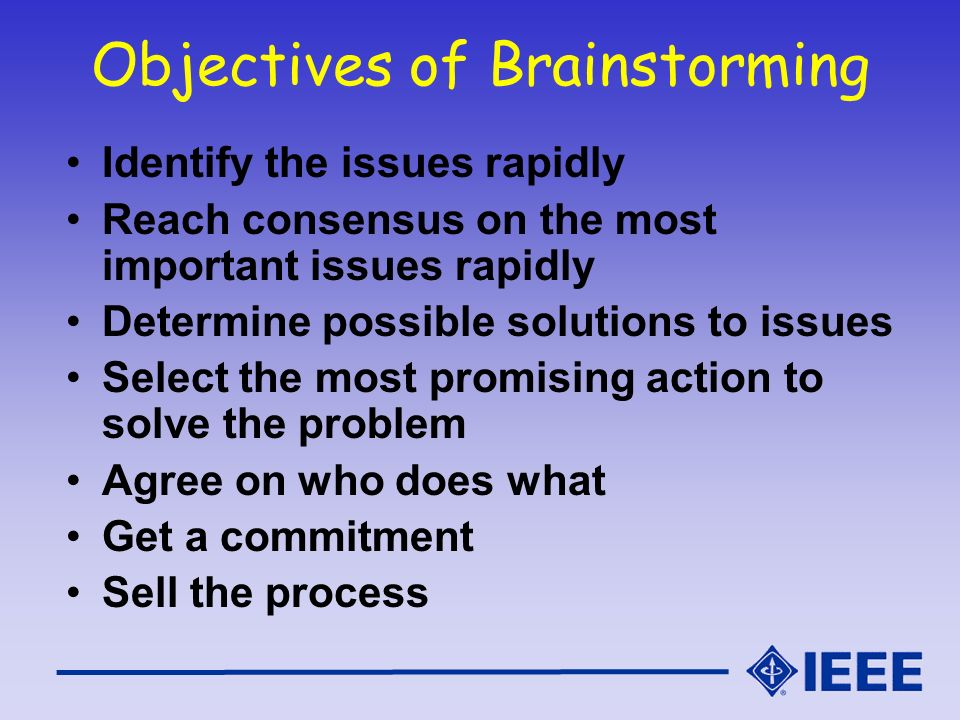 Objectives of Brainstorming Identify the issues rapidly Reach consensus on the most important issues rapidly Determine possible solutions to issues Se