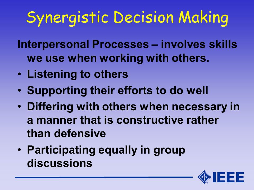 Synergistic Decision Making Interpersonal Processes – involves skills we use when working with others. Listening to others Supporting their efforts to