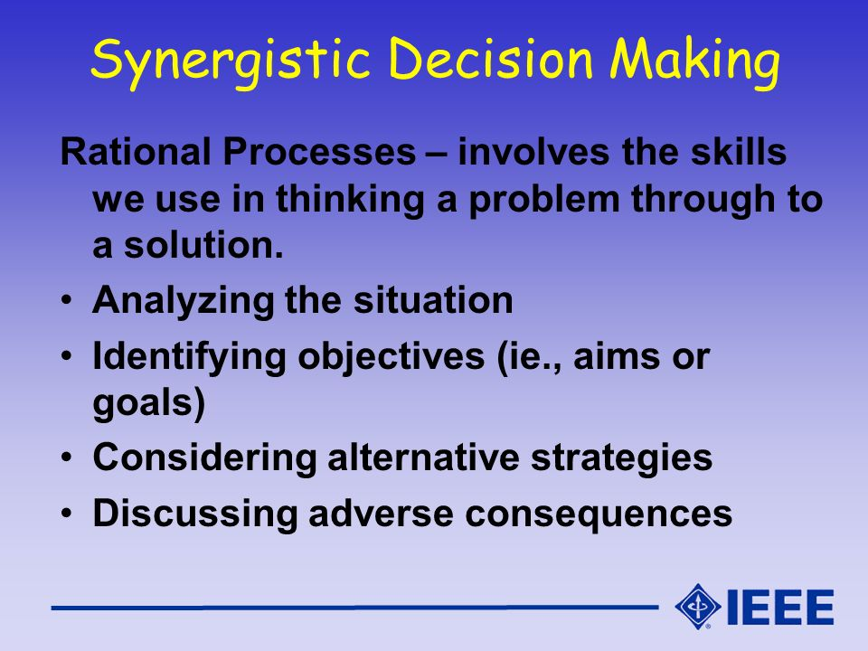 Synergistic Decision Making Rational Processes – involves the skills we use in thinking a problem through to a solution. Analyzing the situation Ident