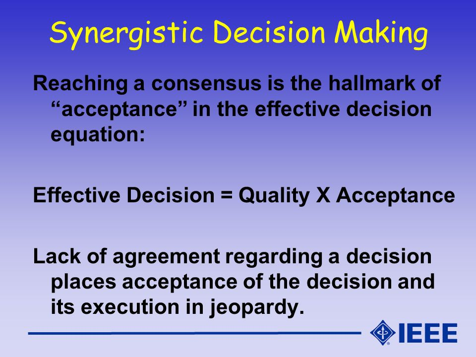 Synergistic Decision Making Reaching a consensus is the hallmark of acceptance in the effective decision equation: Effective Decision = Quality X Acce