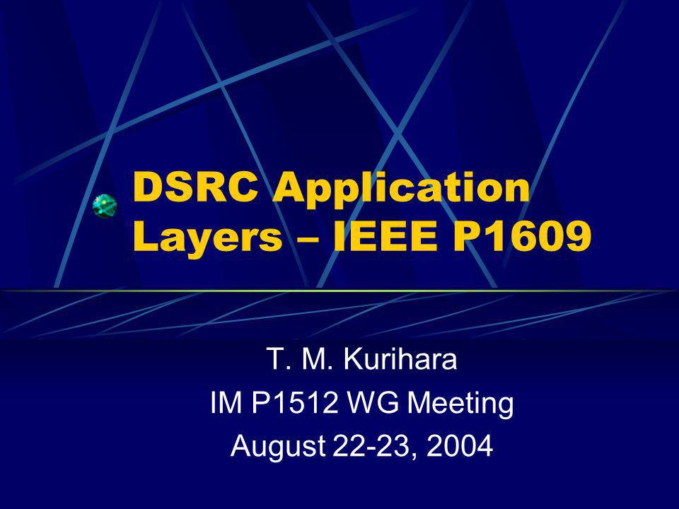DSRC Application Layers – IEEE P1609 T. M. Kurihara IM P1512 WG Meeting August 22-23, 2004