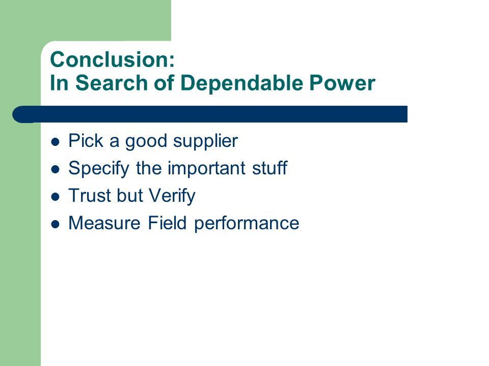 Conclusion: In Search of Dependable Power Pick a good supplier Specify the important stuff Trust but Verify Measure Field performance