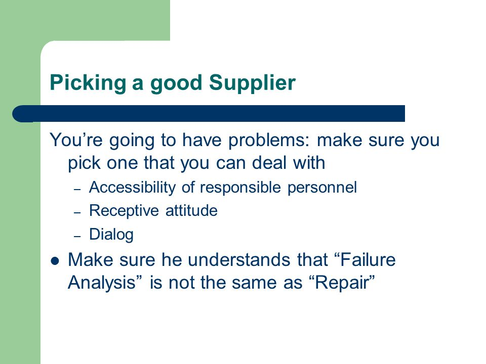Picking a good Supplier Youre going to have problems: make sure you pick one that you can deal with – Accessibility of responsible personnel – Receptive attitude – Dialog Make sure he understands that Failure Analysis is not the same as Repair