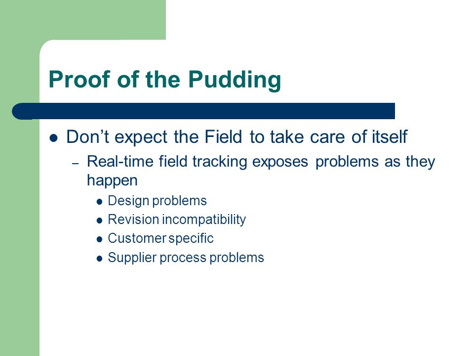 Proof of the Pudding Dont expect the Field to take care of itself – Real-time field tracking exposes problems as they happen Design problems Revision incompatibility Customer specific Supplier process problems