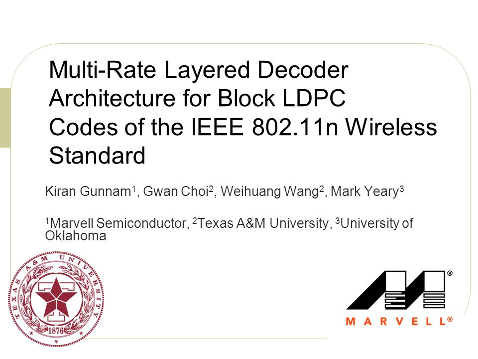 Multi-Rate Layered Decoder Architecture for Block LDPC Codes of the IEEE 802.11n Wireless Standard Kiran Gunnam 1, Gwan Choi 2, Weihuang Wang 2, Mark