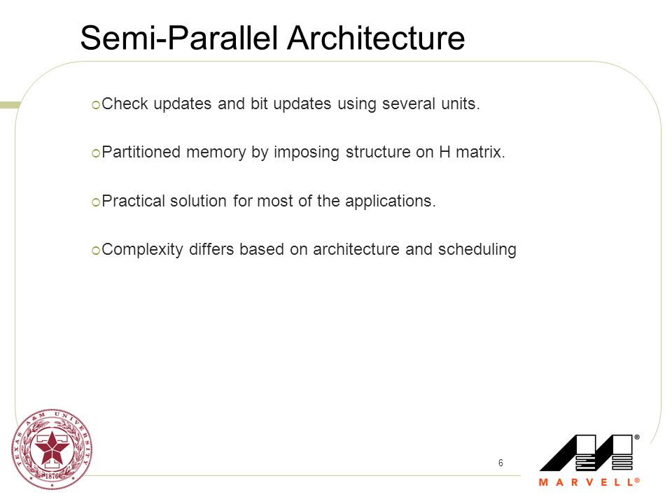 6 Semi-Parallel Architecture Check updates and bit updates using several units. Partitioned memory by imposing structure on H matrix. Practical soluti
