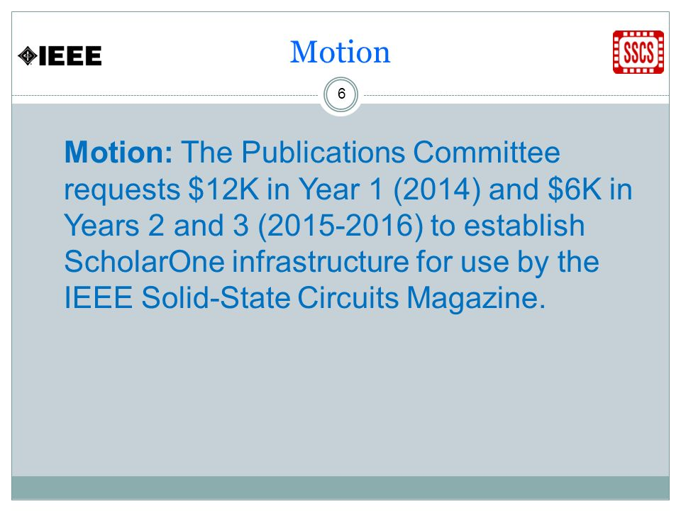 Motion 6 Motion: The Publications Committee requests $12K in Year 1 (2014) and $6K in Years 2 and 3 (2015-2016) to establish ScholarOne infrastructure for use by the IEEE Solid-State Circuits Magazine.