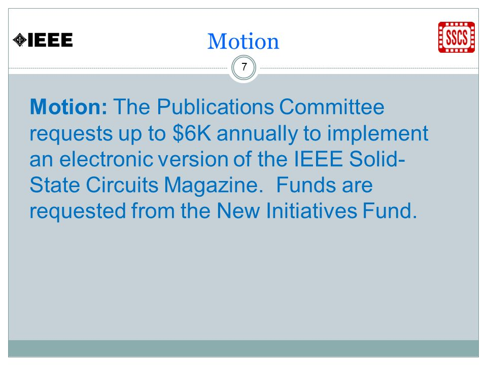 Motion 7 Motion: The Publications Committee requests up to $6K annually to implement an electronic version of the IEEE Solid- State Circuits Magazine.