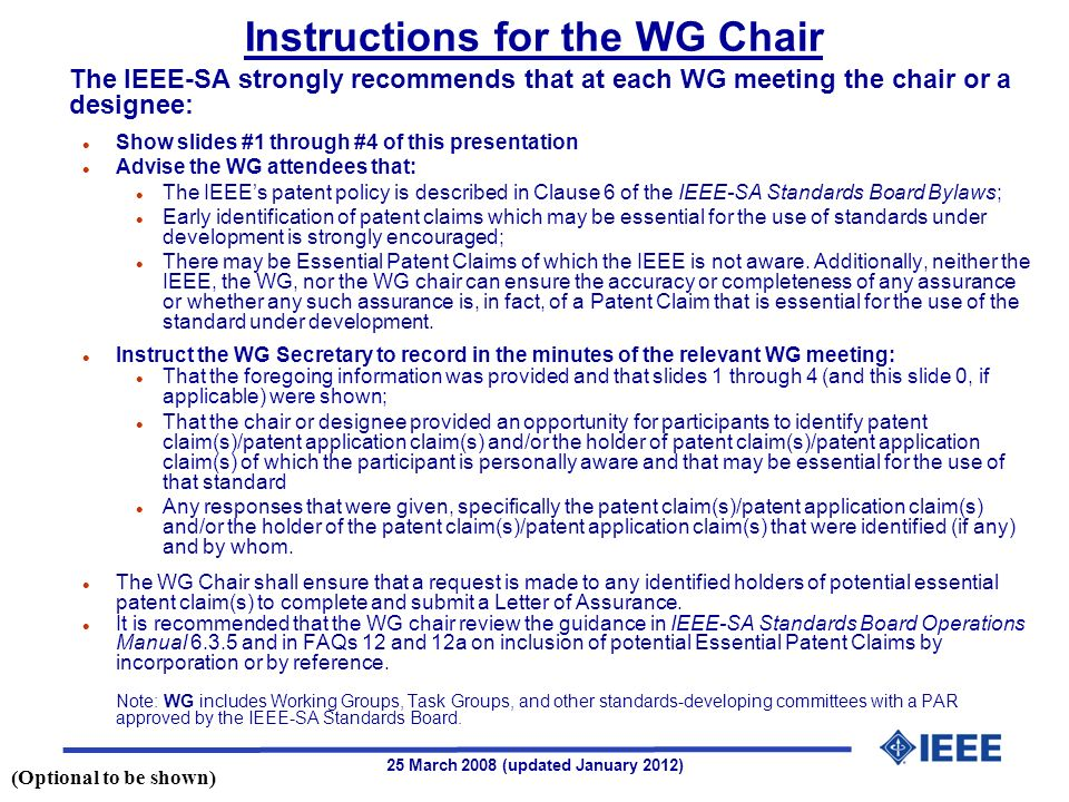 25 March 2008 (updated January 2012) The IEEE-SA strongly recommends that at each WG meeting the chair or a designee: l Show slides #1 through #4 of this presentation l Advise the WG attendees that: l The IEEEs patent policy is described in Clause 6 of the IEEE-SA Standards Board Bylaws; l Early identification of patent claims which may be essential for the use of standards under development is strongly encouraged; l There may be Essential Patent Claims of which the IEEE is not aware.