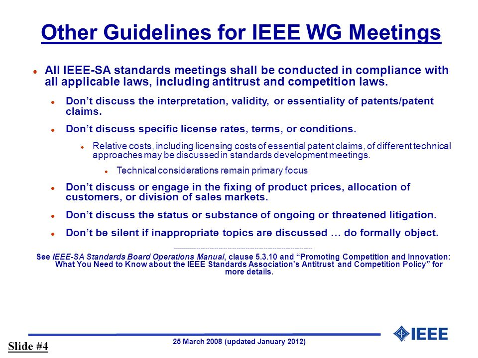 25 March 2008 (updated January 2012) Other Guidelines for IEEE WG Meetings l All IEEE-SA standards meetings shall be conducted in compliance with all applicable laws, including antitrust and competition laws.