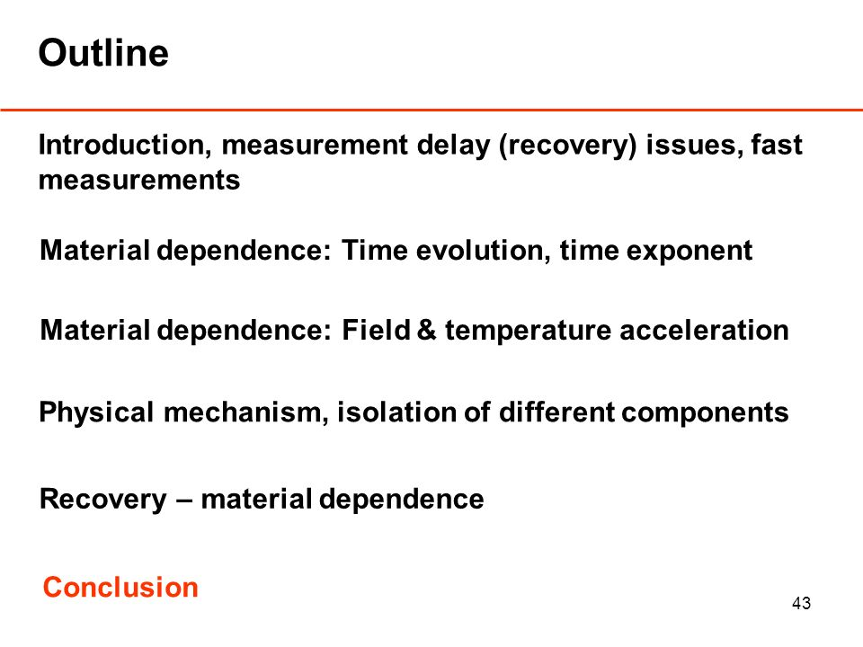 43 Outline Introduction, measurement delay (recovery) issues, fast measurements Material dependence: Time evolution, time exponent Material dependence: Field & temperature acceleration Physical mechanism, isolation of different components Conclusion Recovery – material dependence
