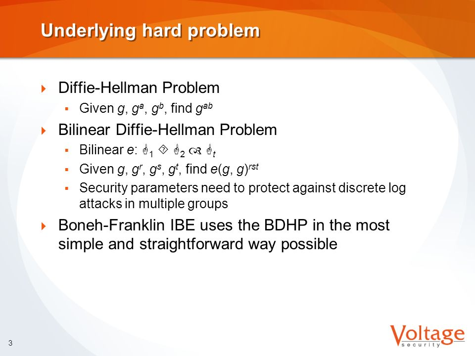 3 Underlying hard problem Diffie-Hellman Problem Given g, g a, g b, find g ab Bilinear Diffie-Hellman Problem Bilinear e: G 1 G 2 G t Given g, g r, g s, g t, find e(g, g) rst Security parameters need to protect against discrete log attacks in multiple groups Boneh-Franklin IBE uses the BDHP in the most simple and straightforward way possible