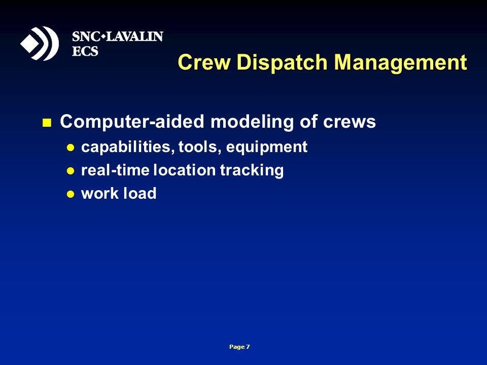 Page 7 Crew Dispatch Management Computer-aided modeling of crews capabilities, tools, equipment real-time location tracking work load
