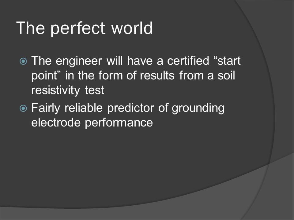 The perfect world The engineer will have a certified start point in the form of results from a soil resistivity test Fairly reliable predictor of grounding electrode performance