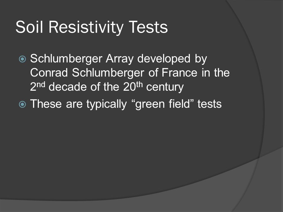 Soil Resistivity Tests Schlumberger Array developed by Conrad Schlumberger of France in the 2 nd decade of the 20 th century These are typically green field tests