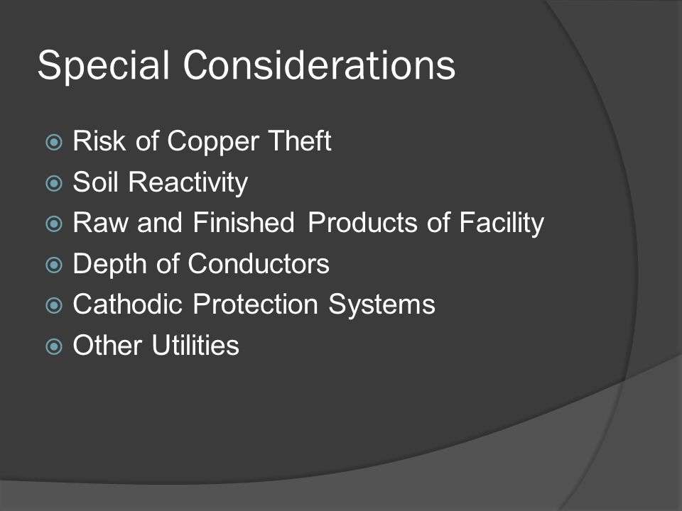 Special Considerations Risk of Copper Theft Soil Reactivity Raw and Finished Products of Facility Depth of Conductors Cathodic Protection Systems Other Utilities