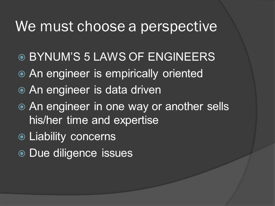 We must choose a perspective BYNUMS 5 LAWS OF ENGINEERS An engineer is empirically oriented An engineer is data driven An engineer in one way or another sells his/her time and expertise Liability concerns Due diligence issues