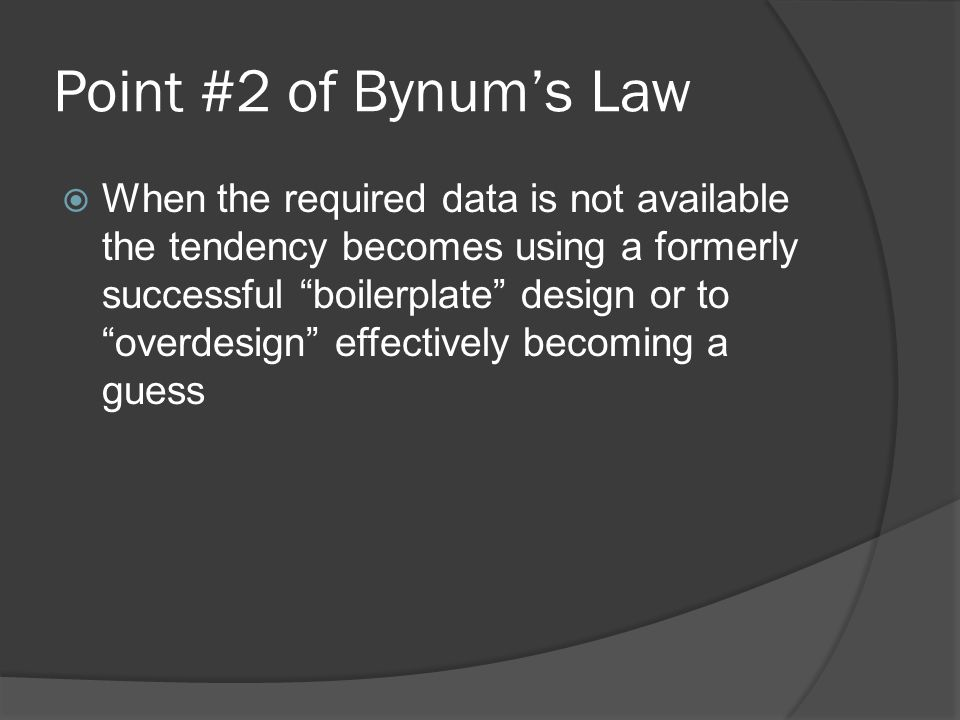 Point #2 of Bynums Law When the required data is not available the tendency becomes using a formerly successful boilerplate design or to overdesign effectively becoming a guess