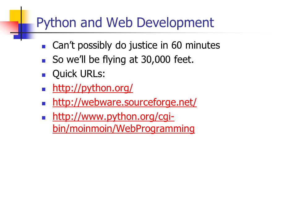 Python and Web Development Cant possibly do justice in 60 minutes So well be flying at 30,000 feet. Quick URLs: http://python.org/ http://webware.sour