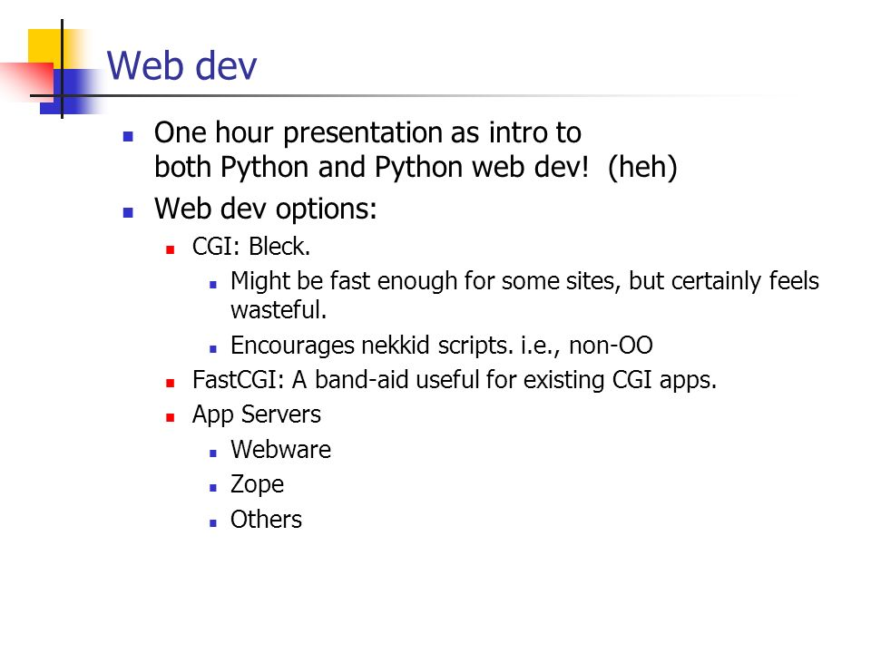 Web dev One hour presentation as intro to both Python and Python web dev! (heh) Web dev options: CGI: Bleck. Might be fast enough for some sites, but
