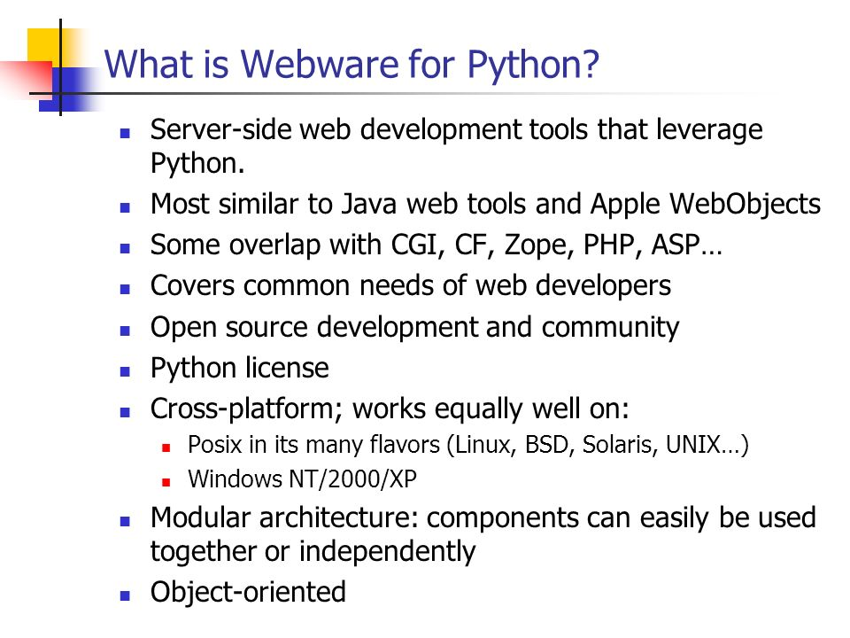 What is Webware for Python? Server-side web development tools that leverage Python. Most similar to Java web tools and Apple WebObjects Some overlap w