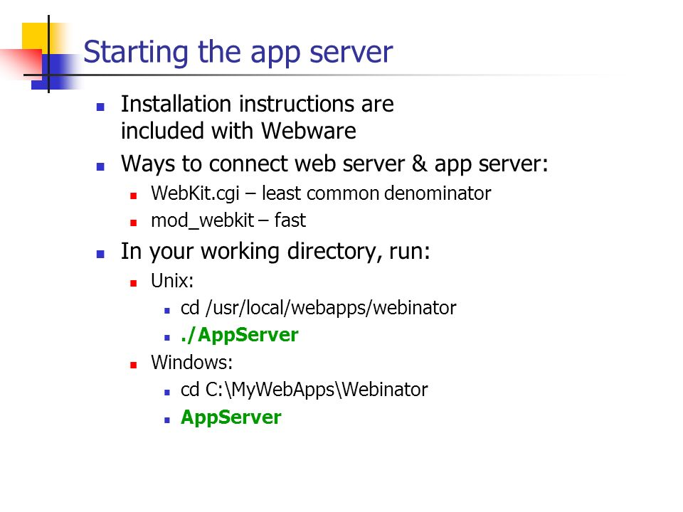 Starting the app server Installation instructions are included with Webware Ways to connect web server & app server: WebKit.cgi – least common denomin