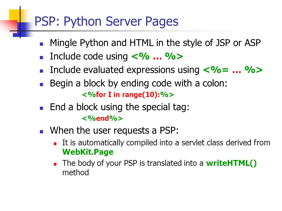 PSP: Python Server Pages Mingle Python and HTML in the style of JSP or ASP Include code using Include evaluated expressions using Begin a block by end