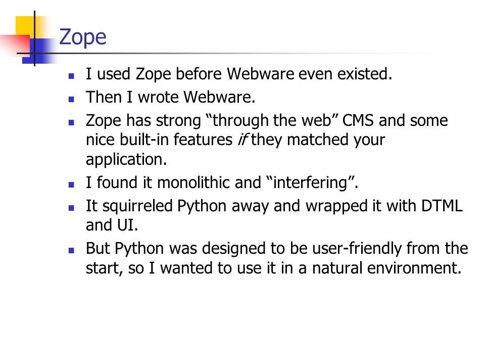 Zope I used Zope before Webware even existed. Then I wrote Webware. Zope has strong through the web CMS and some nice built-in features if they matche