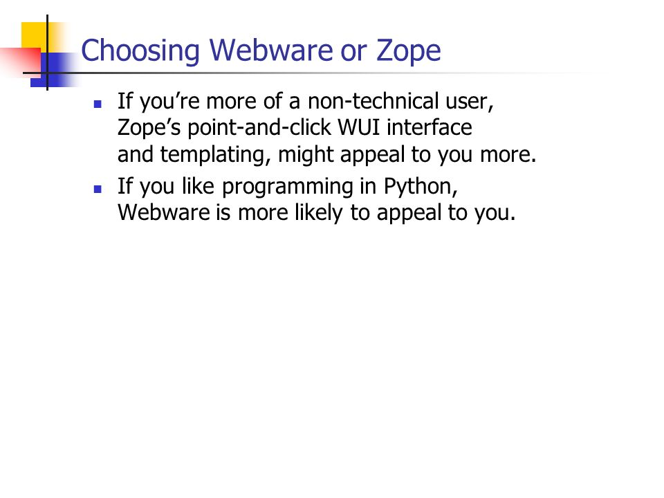 Choosing Webware or Zope If youre more of a non-technical user, Zopes point-and-click WUI interface and templating, might appeal to you more. If you l