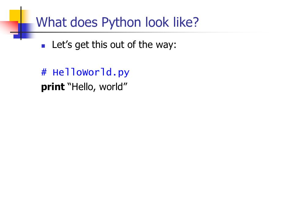 What does Python look like? Lets get this out of the way: # HelloWorld.py print Hello, world