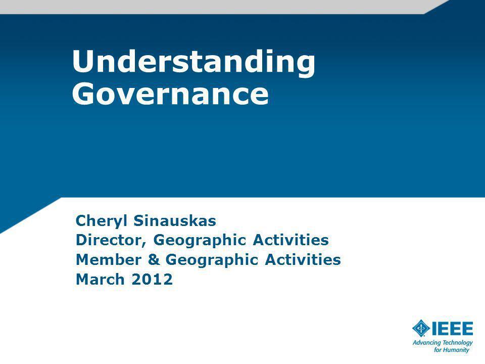 Understanding Governance Cheryl Sinauskas Director, Geographic Activities Member & Geographic Activities March 2012