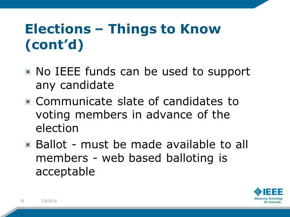 Elections – Things to Know (contd) No IEEE funds can be used to support any candidate Communicate slate of candidates to voting members in advance of