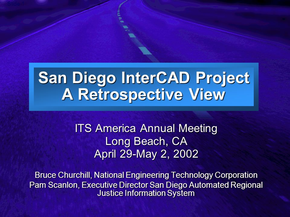 Slide 1 San Diego InterCAD Project A Retrospective View ITS America Annual Meeting Long Beach, CA April 29-May 2, 2002 Bruce Churchill, National Engin