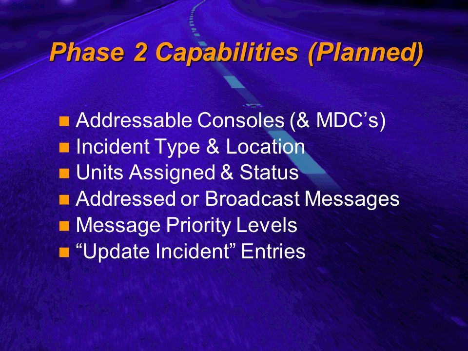 Slide 14 Phase 2 Capabilities (Planned) Addressable Consoles (& MDCs) Incident Type & Location Units Assigned & Status Addressed or Broadcast Messages Message Priority Levels Update Incident Entries