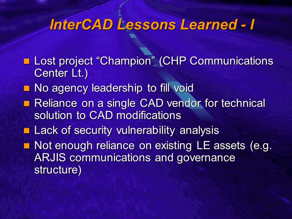 Slide 15 InterCAD Lessons Learned - I Lost project Champion (CHP Communications Center Lt.) Lost project Champion (CHP Communications Center Lt.) No agency leadership to fill void No agency leadership to fill void Reliance on a single CAD vendor for technical solution to CAD modifications Reliance on a single CAD vendor for technical solution to CAD modifications Lack of security vulnerability analysis Lack of security vulnerability analysis Not enough reliance on existing LE assets (e.g.