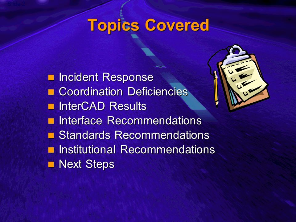 Slide 2 Topics Covered Incident Response Incident Response Coordination Deficiencies Coordination Deficiencies InterCAD Results InterCAD Results Interface Recommendations Interface Recommendations Standards Recommendations Standards Recommendations Institutional Recommendations Institutional Recommendations Next Steps Next Steps