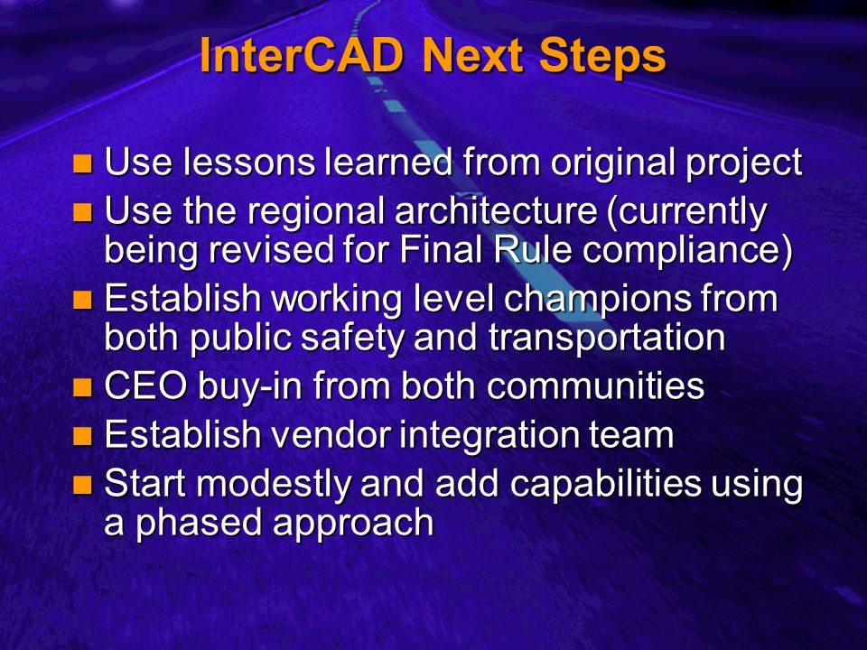 Slide 27 InterCAD Next Steps Use lessons learned from original project Use lessons learned from original project Use the regional architecture (currently being revised for Final Rule compliance) Use the regional architecture (currently being revised for Final Rule compliance) Establish working level champions from both public safety and transportation Establish working level champions from both public safety and transportation CEO buy-in from both communities CEO buy-in from both communities Establish vendor integration team Establish vendor integration team Start modestly and add capabilities using a phased approach Start modestly and add capabilities using a phased approach